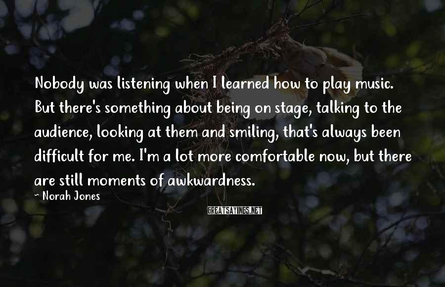 Norah Jones Sayings: Nobody was listening when I learned how to play music. But there's something about being