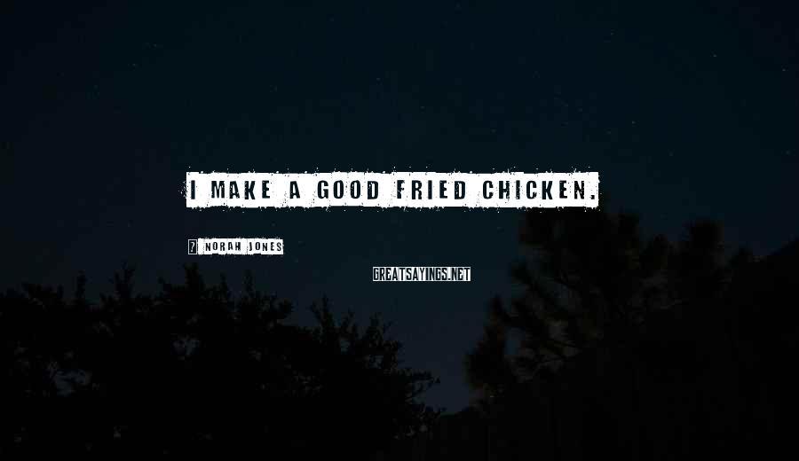 Norah Jones Sayings: I make a good fried chicken.