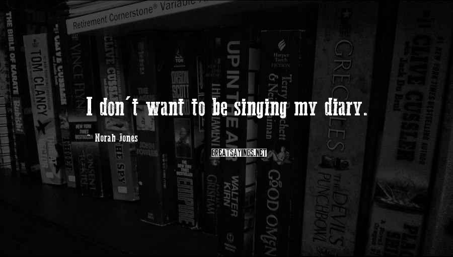 Norah Jones Sayings: I don't want to be singing my diary.