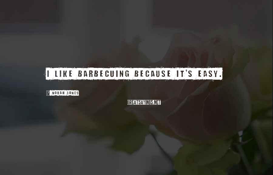 Norah Jones Sayings: I like barbecuing because it's easy.