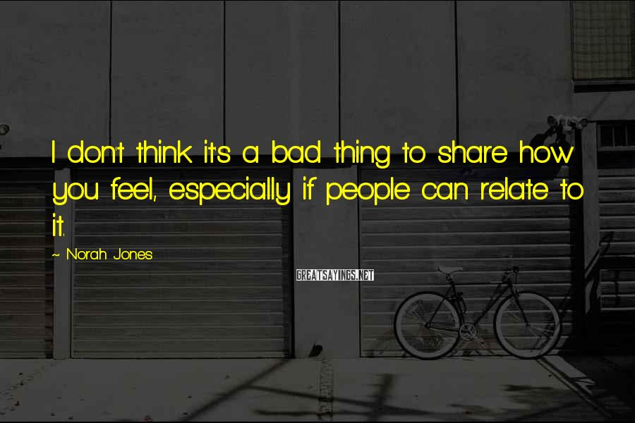 Norah Jones Sayings: I don't think it's a bad thing to share how you feel, especially if people