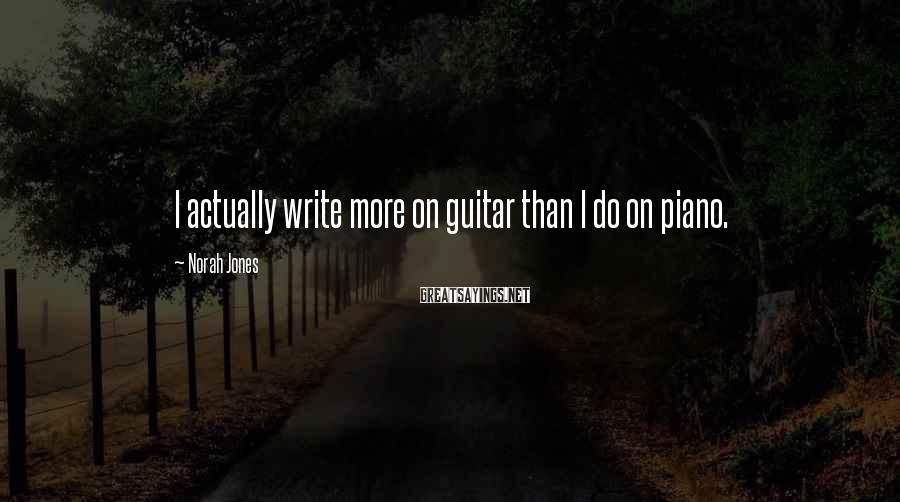 Norah Jones Sayings: I actually write more on guitar than I do on piano.