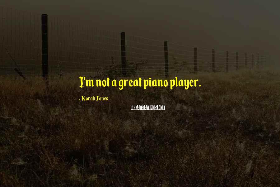 Norah Jones Sayings: I'm not a great piano player.