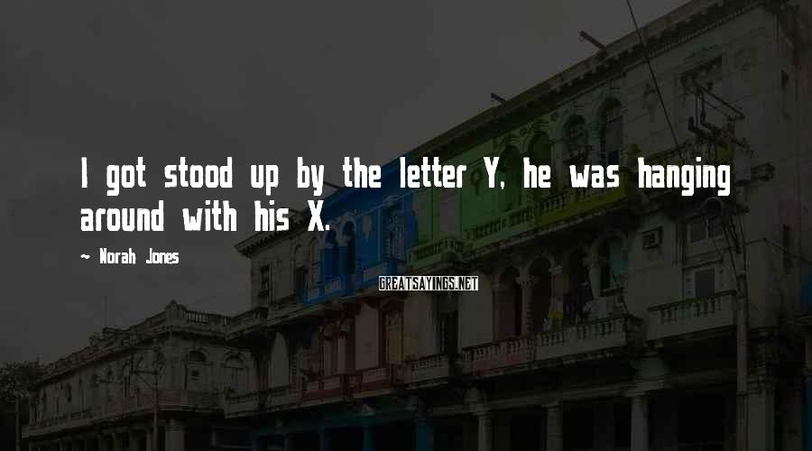 Norah Jones Sayings: I got stood up by the letter Y, he was hanging around with his X.