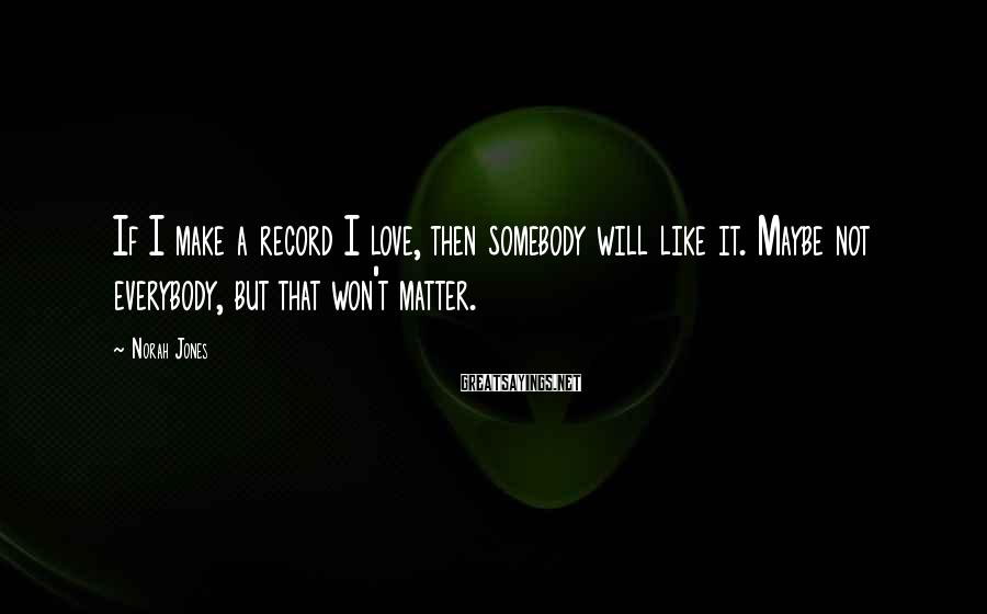 Norah Jones Sayings: If I make a record I love, then somebody will like it. Maybe not everybody,