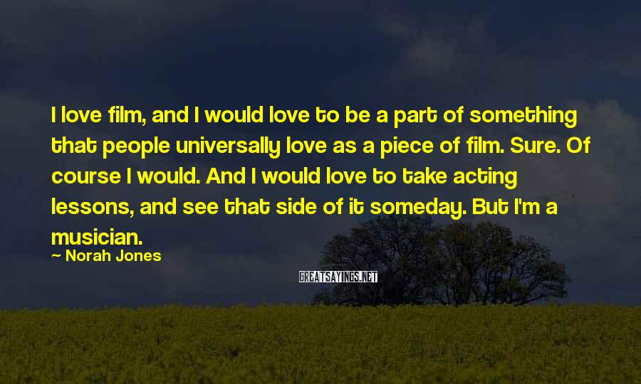 Norah Jones Sayings: I love film, and I would love to be a part of something that people
