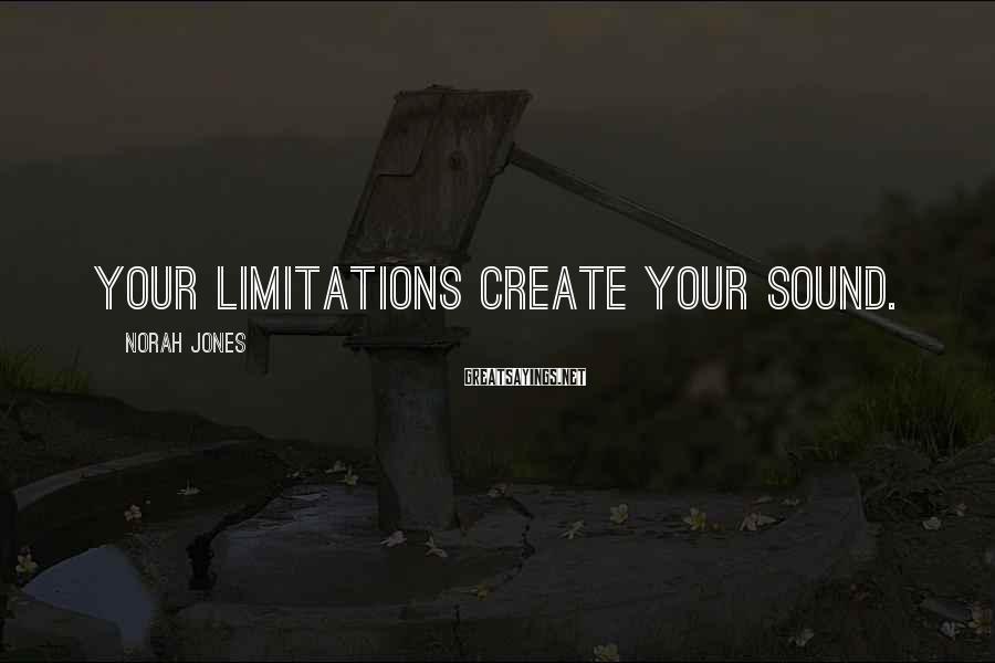 Norah Jones Sayings: Your limitations create your sound.
