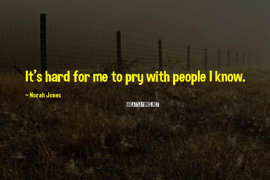 Norah Jones Sayings: It's hard for me to pry with people I know.
