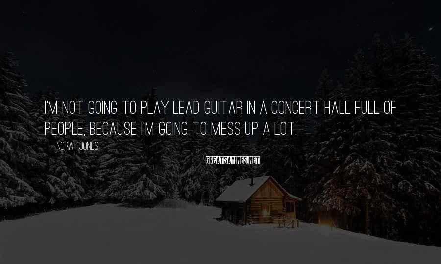 Norah Jones Sayings: I'm not going to play lead guitar in a concert hall full of people, because
