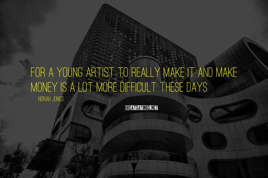 Norah Jones Sayings: For a young artist to really make it and make money is a lot more