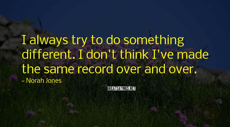 Norah Jones Sayings: I always try to do something different. I don't think I've made the same record