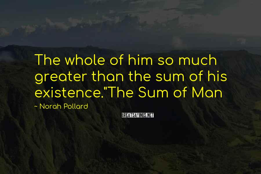 """Norah Pollard Sayings: The whole of him so much greater than the sum of his existence.""""The Sum of"""