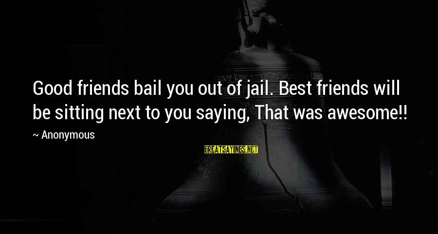Nordstrom Way Sayings By Anonymous: Good friends bail you out of jail. Best friends will be sitting next to you