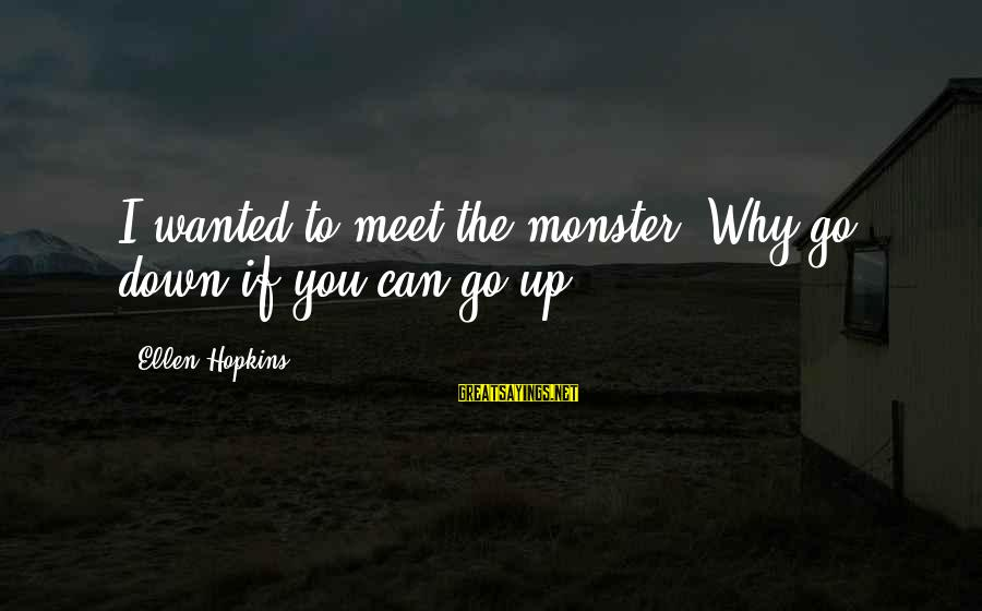Nordstrom Way Sayings By Ellen Hopkins: I wanted to meet the monster. Why go down if you can go up?