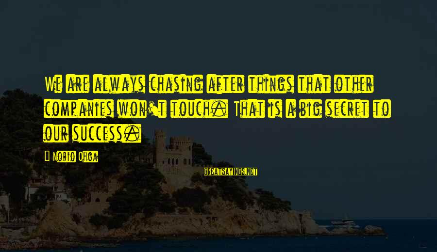 Norio Sayings By Norio Ohga: We are always chasing after things that other companies won't touch. That is a big