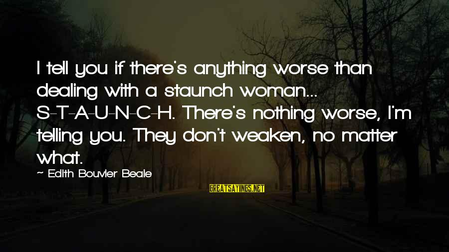 N'orleans Sayings By Edith Bouvier Beale: I tell you if there's anything worse than dealing with a staunch woman... S-T-A-U-N-C-H. There's