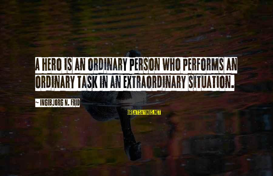 N'orleans Sayings By Ingibjorg N. Frid: A hero is an ordinary person who performs an ordinary task In an extraordinary situation.