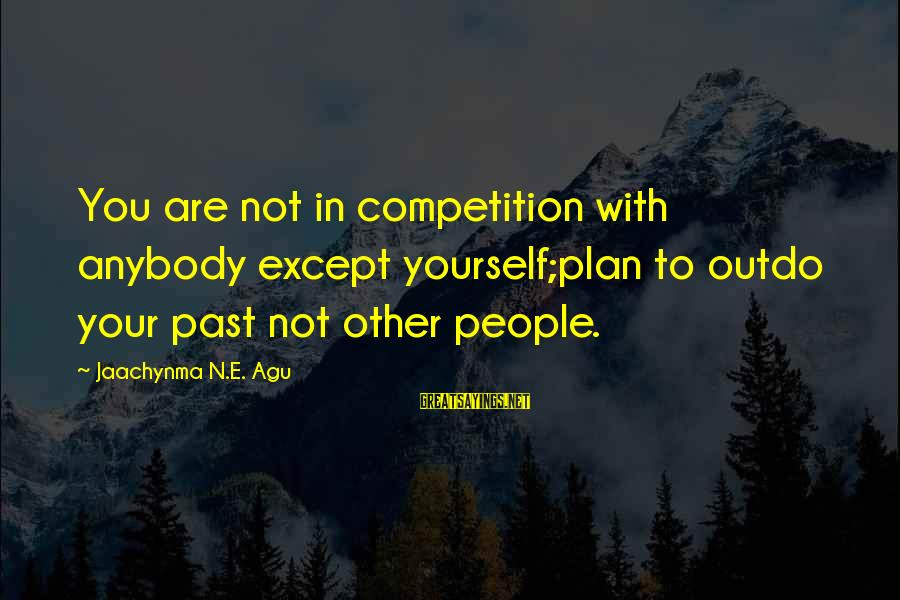 N'orleans Sayings By Jaachynma N.E. Agu: You are not in competition with anybody except yourself;plan to outdo your past not other