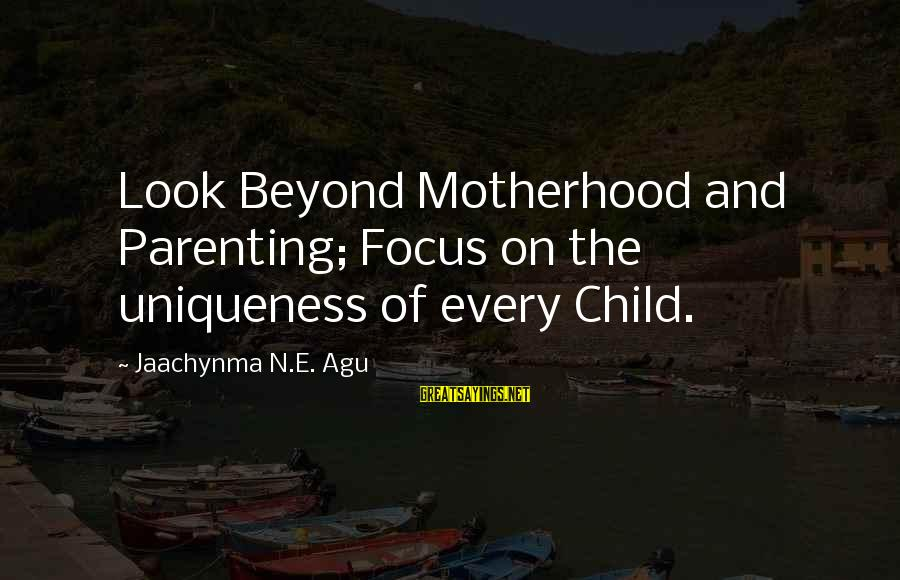 N'orleans Sayings By Jaachynma N.E. Agu: Look Beyond Motherhood and Parenting; Focus on the uniqueness of every Child.