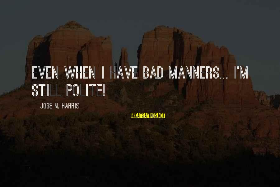 N'orleans Sayings By Jose N. Harris: Even when I have bad manners... I'm still polite!