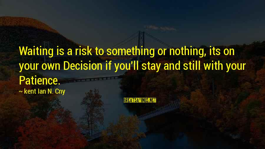 N'orleans Sayings By Kent Ian N. Cny: Waiting is a risk to something or nothing, its on your own Decision if you'll