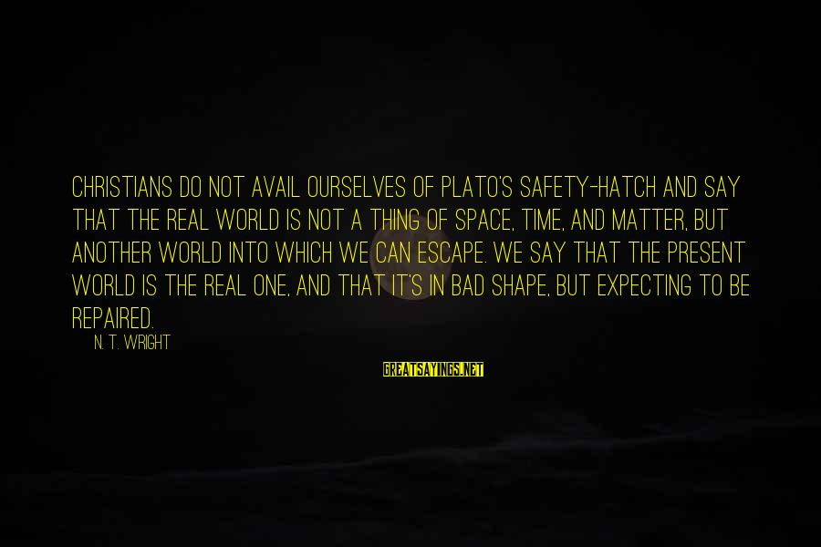 N'orleans Sayings By N. T. Wright: Christians do not avail ourselves of Plato's safety-hatch and say that the real world is