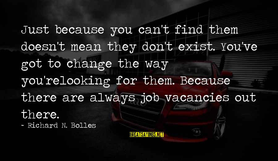 N'orleans Sayings By Richard N. Bolles: Just because you can't find them doesn't mean they don't exist. You've got to change