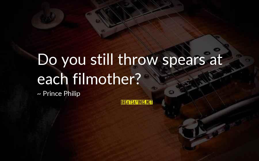 Norma Cruz Sayings By Prince Philip: Do you still throw spears at each filmother?