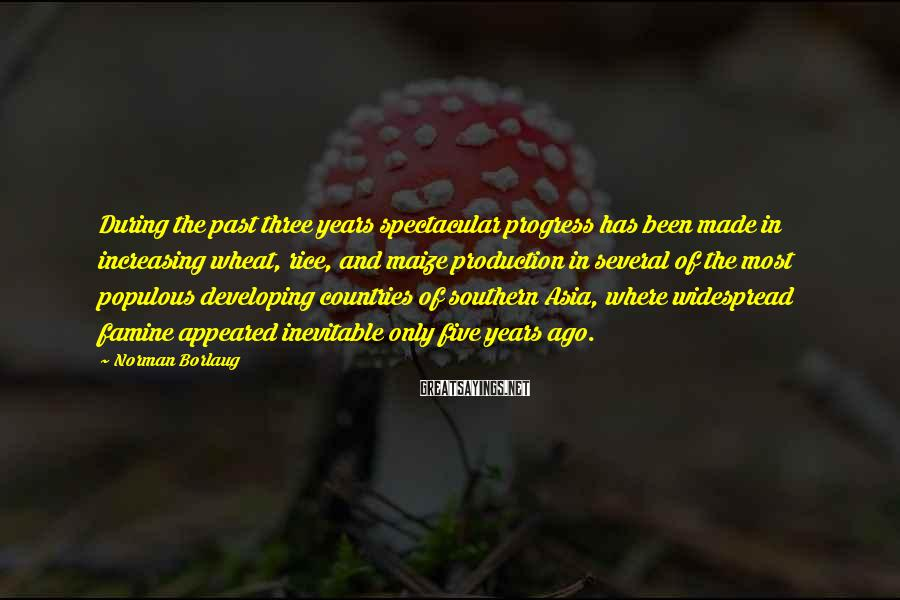 Norman Borlaug Sayings: During the past three years spectacular progress has been made in increasing wheat, rice, and