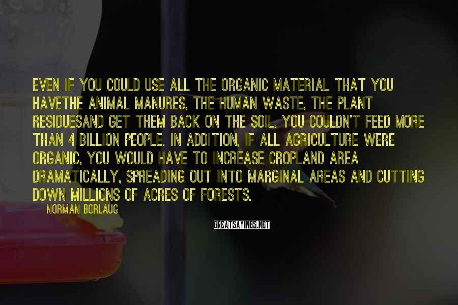 Norman Borlaug Sayings: Even if you could use all the organic material that you havethe animal manures, the