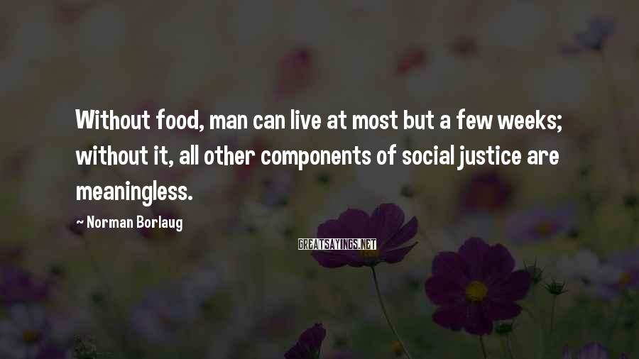 Norman Borlaug Sayings: Without food, man can live at most but a few weeks; without it, all other