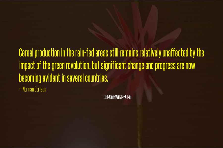 Norman Borlaug Sayings: Cereal production in the rain-fed areas still remains relatively unaffected by the impact of the