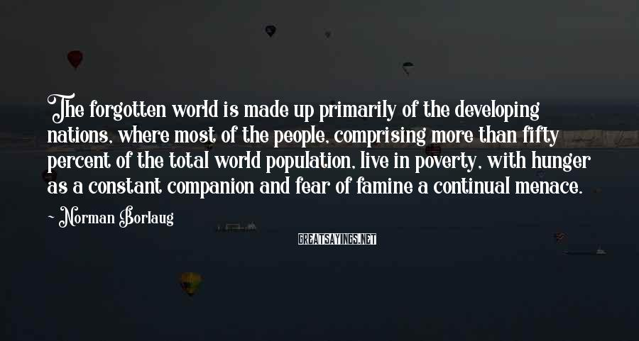 Norman Borlaug Sayings: The forgotten world is made up primarily of the developing nations, where most of the