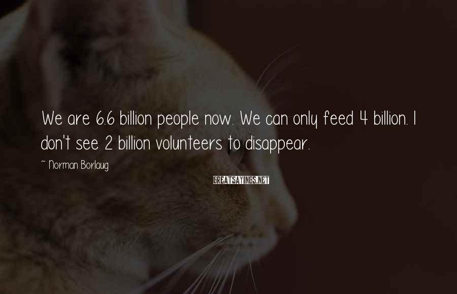 Norman Borlaug Sayings: We are 6.6 billion people now. We can only feed 4 billion. I don't see