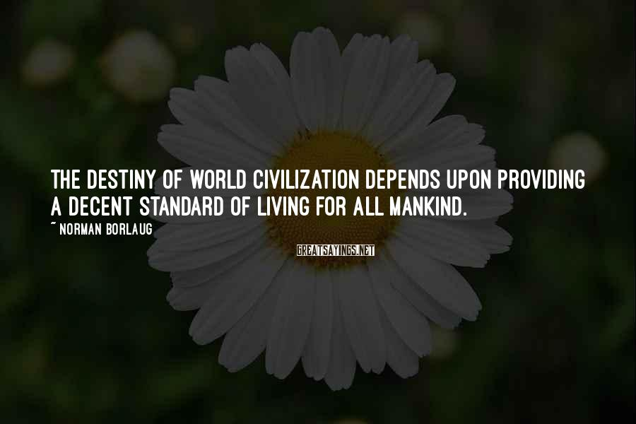 Norman Borlaug Sayings: The destiny of world civilization depends upon providing a decent standard of living for all