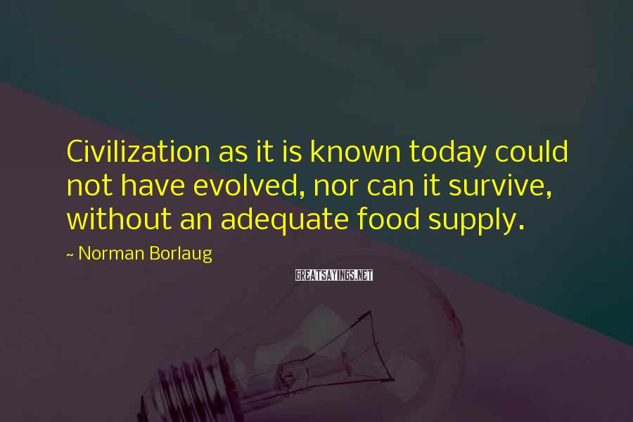 Norman Borlaug Sayings: Civilization as it is known today could not have evolved, nor can it survive, without