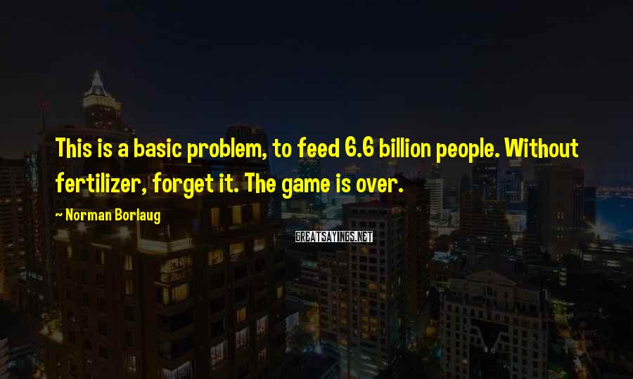 Norman Borlaug Sayings: This is a basic problem, to feed 6.6 billion people. Without fertilizer, forget it. The