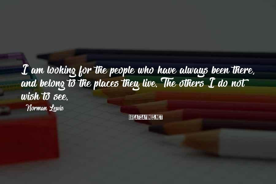Norman Lewis Sayings: I am looking for the people who have always been there, and belong to the