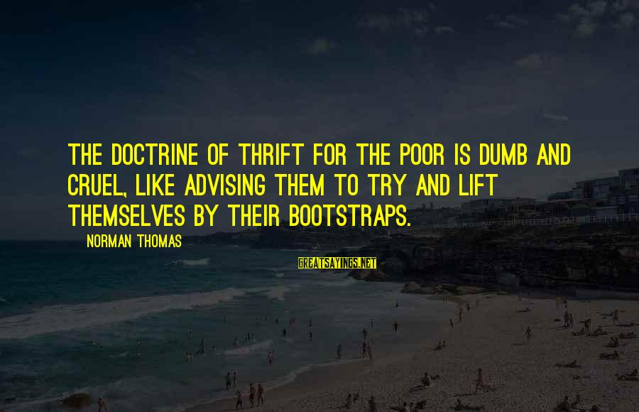 Norman M Thomas Sayings By Norman Thomas: The doctrine of thrift for the poor is dumb and cruel, like advising them to