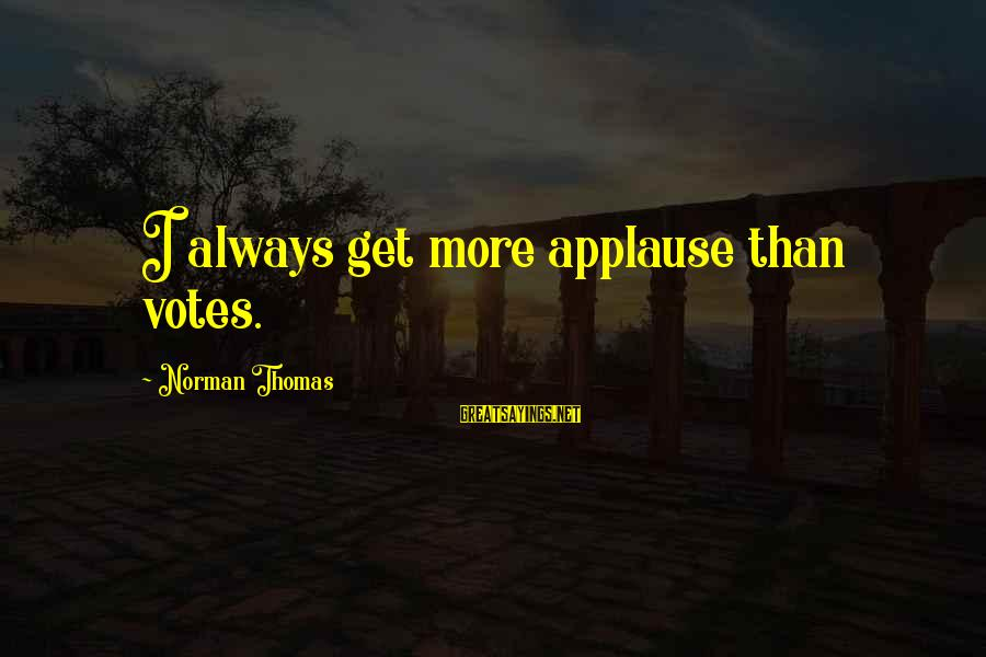 Norman M Thomas Sayings By Norman Thomas: I always get more applause than votes.