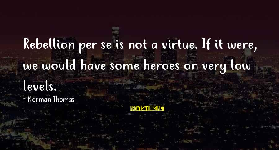 Norman M Thomas Sayings By Norman Thomas: Rebellion per se is not a virtue. If it were, we would have some heroes