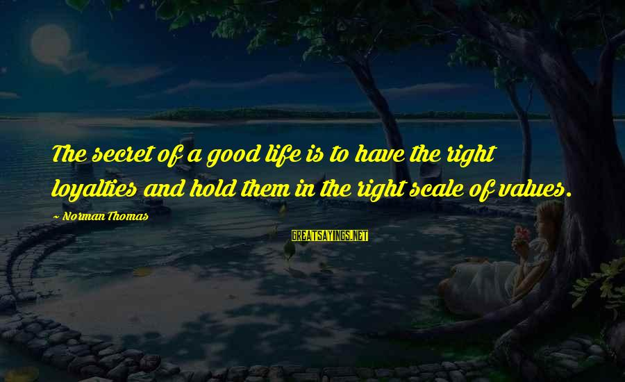 Norman M Thomas Sayings By Norman Thomas: The secret of a good life is to have the right loyalties and hold them