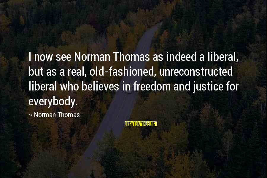 Norman M Thomas Sayings By Norman Thomas: I now see Norman Thomas as indeed a liberal, but as a real, old-fashioned, unreconstructed