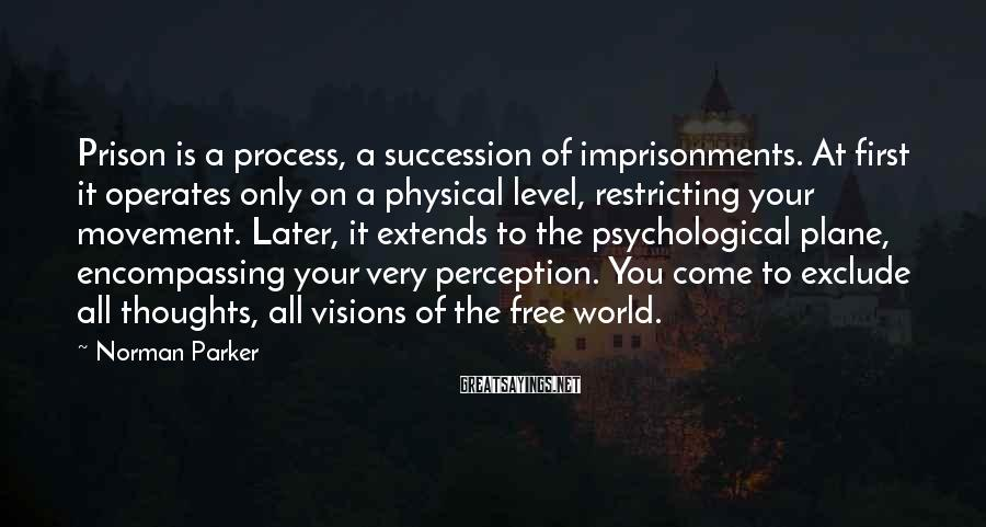 Norman Parker Sayings: Prison is a process, a succession of imprisonments. At first it operates only on a