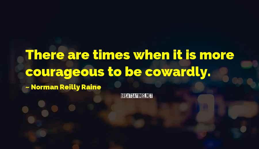 Norman Reilly Raine Sayings: There are times when it is more courageous to be cowardly.