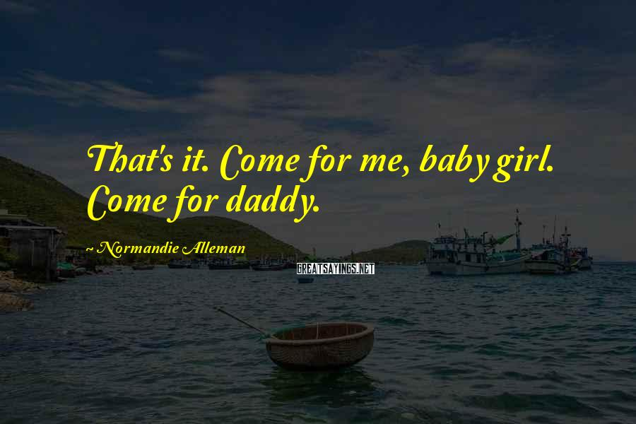Normandie Alleman Sayings: That's it. Come for me, baby girl. Come for daddy.