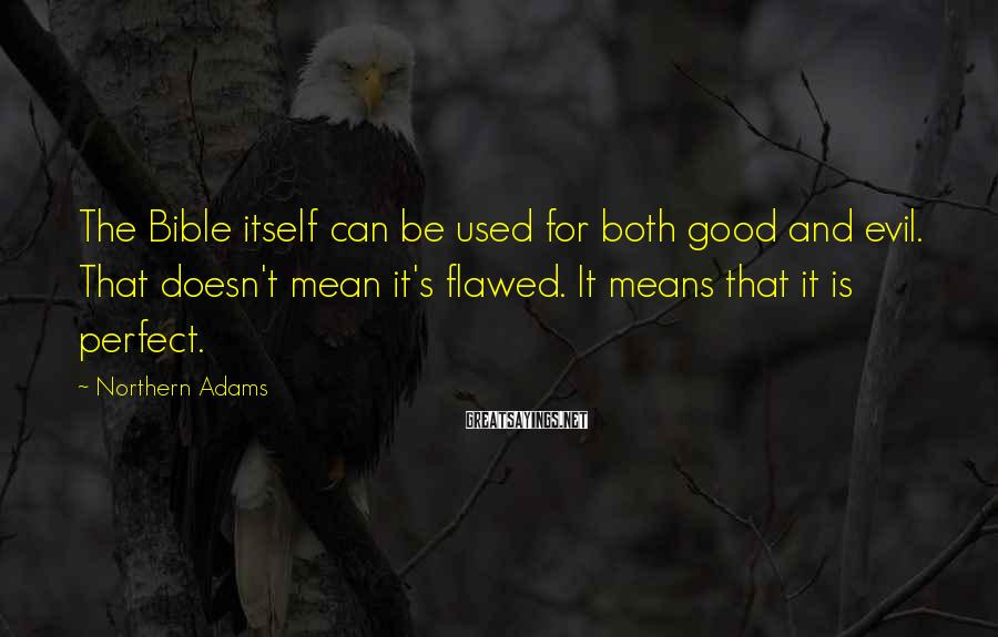 Northern Adams Sayings: The Bible itself can be used for both good and evil. That doesn't mean it's