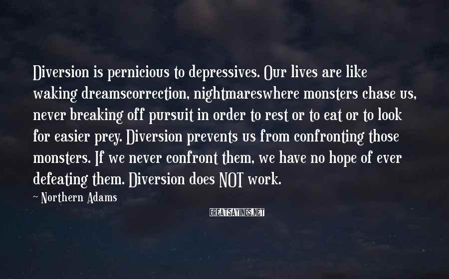 Northern Adams Sayings: Diversion is pernicious to depressives. Our lives are like waking dreamscorrection, nightmareswhere monsters chase us,
