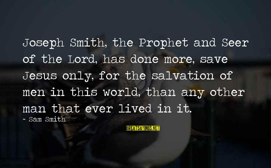 Norwegian Wood Movie Sayings By Sam Smith: Joseph Smith, the Prophet and Seer of the Lord, has done more, save Jesus only,