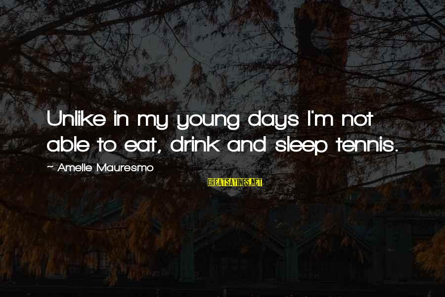 Not Able To Sleep Sayings By Amelie Mauresmo: Unlike in my young days I'm not able to eat, drink and sleep tennis.